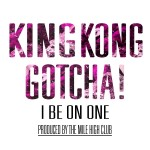 King Kong Gotcha – I Be On One (Prod. by The Mile High Club)
