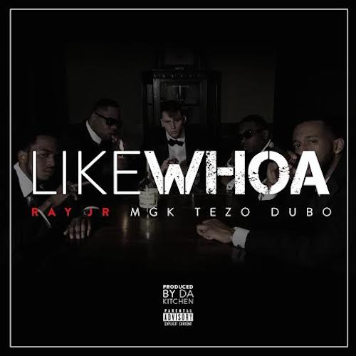 ESi8v94 Ray Jr – Like Whoa ft. Machine Gun Kelly, Tezo & Dub O