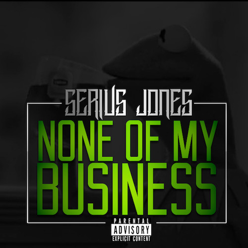 none of my business 1 Serius Jones    None Of My Business