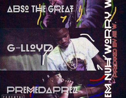 Abso The Great – Dem Nuh Worry We Ft. G-Lloyd & PremeDaPrez