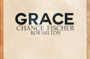 Chance Fischer – Grace Ft. Rob Milton (Prod. By Denero & Matt Campfield)