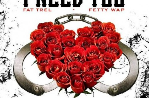 Fat Trel – I Need You Ft. Fetty Wap