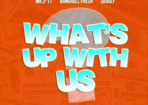 Mr.2-17 x Bankroll Fresh x Skooly – What's Up With Us