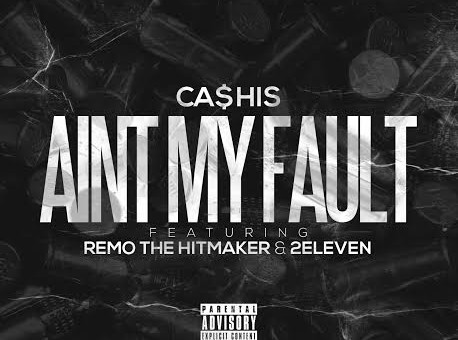 Ca$his – Aint My Fault Ft. Remo The Hitmaker & 2Eleven