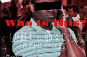 Larry Legend – Who Is This Ft. Dreads
