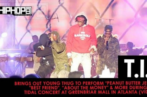 "T.I. Brings Out Young Thug To Perform ""Peanut Butter Jelly"", ""Best Friend"", ""About The Money"" & More During His TIDAL Concert At Greenbriar Mall In Atlanta (Video)"