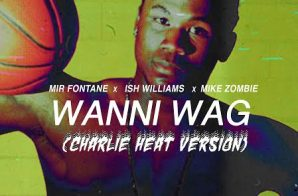 Mir Fontane x Ish Williams – Wanni Wag Ft. Mike Zombie (Charlie Heat Version)