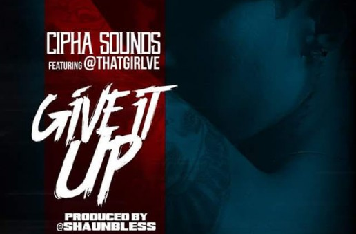 Cipha Sounds Ft. Ve – Give It Up (Prod. By Shaun Bless)