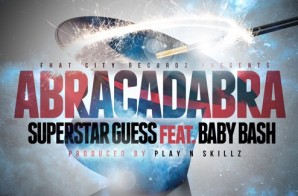 SuperStar Guess – Abracadabra Ft. Baby Bash (Prod. By Play N Skillz)